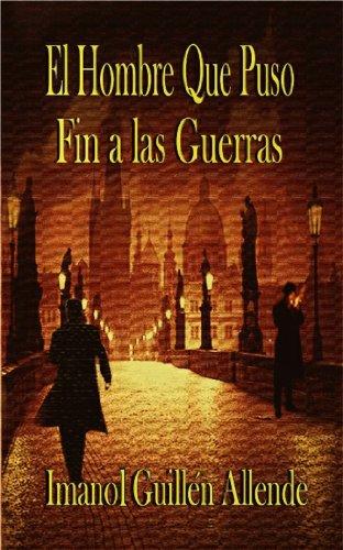 El Hombre Que Puso Fin a las Guerras por Imanol Guillén Allende