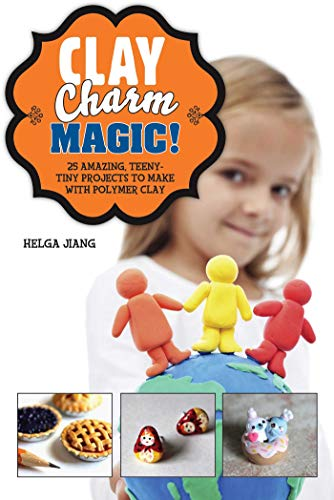 Clay Charm Magic!: 25 Amazing, Teeny-Tiny Projects to Make with Polymer Clay (English Edition) -