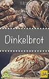 Dinkelbrot selber backen! - 30 Rezepte für Genießer (Brot backen für Anfänger & Fortgeschrittene)
