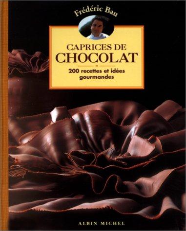 Caprices de chocolat : 200 recettes et idées gourmandes par Frédéric Bau
