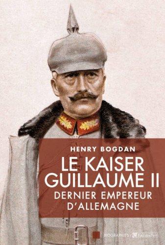 Le Kaiser Guillaume II : Dernier empereur d'Allemagne, 1859-1941