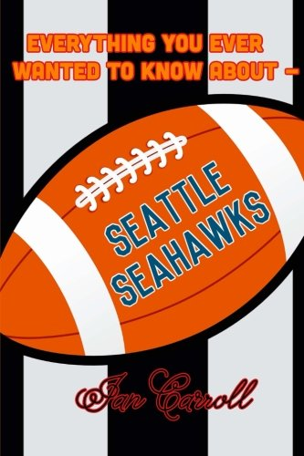 Everything You Ever Wanted to Know About Seattle Seahawks por Mr Ian Carroll