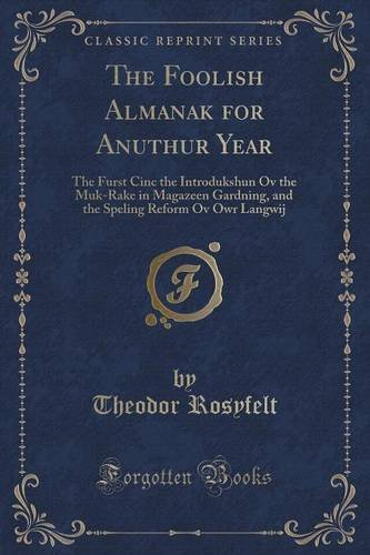 The Foolish Almanak for Anuthur Year: The Furst Cinc the Introdukshun Ov the Muk-Rake in Magazeen Gardning, and the Speling Reform Ov Owr Langwij (Classic Reprint)