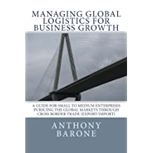 Managing Global Logistics for Business Growth: A guide for small to medium enterprises pursuing the global markets through cross border trade (export/import)