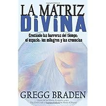 La Matriz Divina: Cruzando las barreras del tiempo, el espacio, los milagros y las creencias (Spanish Edition) by Gregg Braden (2009-02-15)
