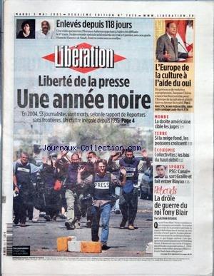 LIBERATION [No 7458] du 03/05/2005 - ENLEVES DEPUIS 118 JOURS - LIBERTE DE LA PRESSE - UNE ANNEE NOIRE - L'EUROPE DE LA CULTURE A L'AIDE DU OUI - MONDE - LA DROITE AMERICAINE CIBLE LES JUGES - TERRE - SI LA NEIGE FOND, LES POISSONS CROISSENT - ECONOMIE - COLLECTIVITES - LES BAS DU HAUT DEBIT - SPORTS - PSG - CANAL + SORT GRAILLE ET FAIT ENTRER BLAYAU - REBONDS - LA DROLE DE GUERRE DU ROI TONY BLAIR PAR SALMAN RUSHDIE. par Collectif