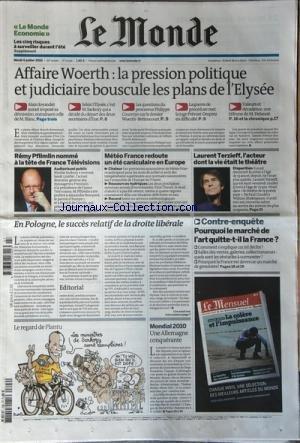 MONDE (LE) [No 20356] du 06/07/2010 - AFFAIRE WOERTH / LA PRESSION POLITIQUE ET JUDICIAIRE BOUSCULE LES PLANS DE L'ELYSEE - ALAIN JOYANDET DEMISIONNE ET BLANC EGALEMENT - SARKOZY - LE PROCUREUR PHILIPPE COURROYE - LA JUGE PREVOST-DESPREZ - M. DELANOE -REMY PFLIMLIN NOMME A LA TETE DE FRANCE TELEVISIONS -METEAO FRANCE REDOUTE UN ETE CANICULAIRE EN EUROPE -LAURENT TERZIEFF - L'ACTEUR DONT LA VIE ETAIT LE THEATRE -EN POLOGNE / LE SUCCES RELATIF DE LA DROITE LIBERALE -POURQUOI LE MARCHE DE L'ART QU