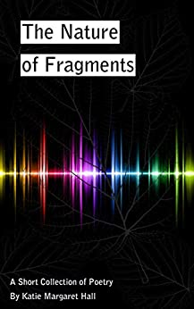 The Nature of Fragments: A Short Collection of Poetry by [Hall, Katie Margaret]