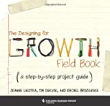 The Designing for Growth Field Book: A Step-by-Step Project Guide (Columbia Business School Publishi: Written by Jeanne Liedtka, 2014 Edition, (Spi) Publisher: Columbia University Press [Spiral-bound]
