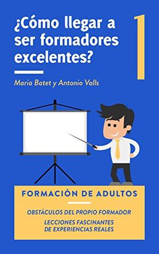 ¿Cómo llegar a ser formadores excelentes? 1: Formación de adultos. Obstáculos del propio formador. Lecciones fascinantes de experiencias reales.