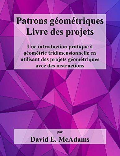 Patrons Geometriques - Livre Des Projets: Une Introduction Pratique a Geometrie Tridimensionnelle En Utilisant Des Projets Geometriques Avec Des Instructions