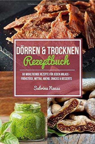 Dörren und Trocknen Rezeptbuch - über 60 Dörr Rezepte - Dörren mit Fleisch, Fisch, Gemüse, Snacks und vielem mehr!