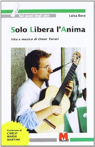Solo libera l'anima. Vita e musica di Omar Turati