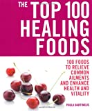 The Top 100 Healing Foods: 100 Recipes to Treat Common Ailments Easily and Effectively (Top 100)