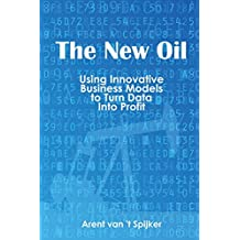 The New Oil: Using Innovative Business Models to turn Data Into Profit