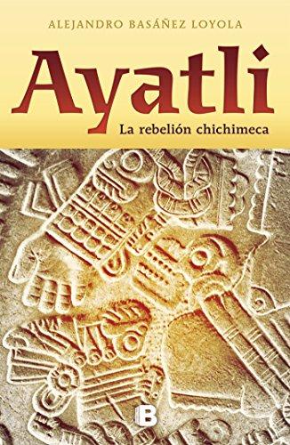 Ayatli: La rebelión Chichimeca por Alejandro Basañez Loyola