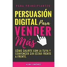 PERSUASIÓN: PERSUASIÓN DIGITAL PARA VENDER MÁS. Cómo salirte con la tuya y convencer a tu cliente sin estar frente a frente.: PERSUASIÓN DIGITAL: Comienza ... Digital, El libro negro de la persuasión)