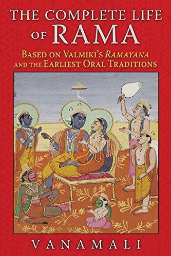 The Complete Life of Rama: Based on Valmiki's <i>Ramayana</i> and the Earliest Oral Traditions (English Edition)