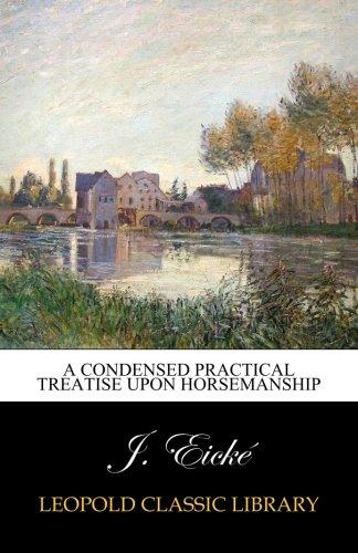 A condensed practical treatise upon horsemanship por J. Eické