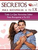 SECRETOS Para Recuperar a tu EX - Todo lo que necesitas saber para recuperar a tu EX: (Vuelve a recuperar el corazón de tu ex pareja- Volver con el o volver con ella, la solución definitiva)