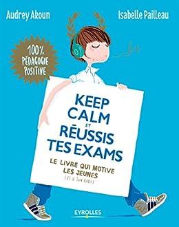 Keep calm et réussis tes exams: Le livre qui motive les jeunes (et le tien aussi) (Apprendre autrement) par [Pailleau, Isabelle, Akoun, Audrey]