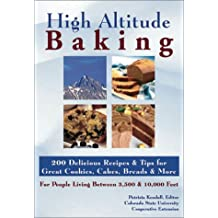 High Altitude Baking: 150 Delicious Recipes & Tips for Great Cookies, Cakes, Breads & More. for People Living Between 3,500 & 10,000 Feet