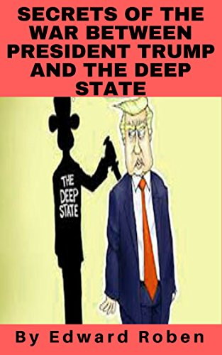 Secrets of the war between President Trump and the Deep State. (English Edition) por Edward Roben