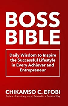 Boss Bible: Daily Wisdom to Inspire the Successful Lifestyle in Every Achiever and Entrepreneur by [Efobi, Chikamso C.]