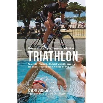 Ricette Di Piatti Per Alte Prestazioni Nel Triathlon: Aumenta I Muscoli E Riduci I Grassi In Eccesso Per Diventare Piu Snello, Veloce E Forte