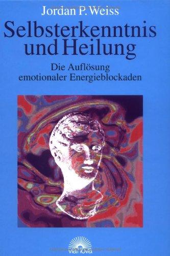 Selbsterkenntnis und Heilung. Die Auflösung emotionaler Energieblockaden -