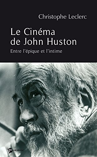 Le Cinéma de John Huston: Entre l'épique et l'intime par Christophe Leclerc