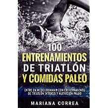 100 ENTRENAMIENTOS DE TRIATLON y COMIDAS PALEO: ENTRE EN MODO IRONMAN CON ENTRENAMIENTO DE TRIATLON INTENSO y NUTRICION PALEO