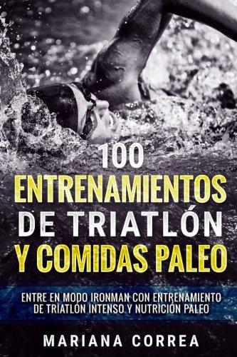 100 ENTRENAMIENTOS DE TRIATLON y COMIDAS PALEO: ENTRE EN MODO IRONMAN CON ENTRENAMIENTO DE TRIATLON INTENSO y NUTRICION PALEO por Mariana Correa