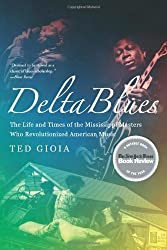 Delta Blues: The Life and Times of the Mississippi Masters Who Revolutionized American Music by Ted Gioia (2008-10-17)