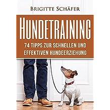 Hundetraining: 74 Tipps zur schnellen und effektiven Hundeerziehung (Hundeerziehung, Hundetraining, Welpenerziehung, Hundespiele, Gehorsam, Einfache Hundeerziehung 1)