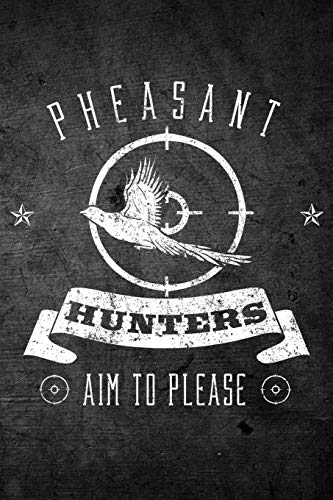 Pheasant Hunters Aim To Please: Funny Hunting Journal For Upland Bird Hunters: Blank Lined Notebook For Hunt Season To Write Notes & Writing -