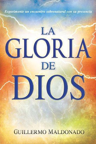 La Gloria de Dios: Experimente un encuentro sobrenatural con su presencia por Guillermo Maldonado