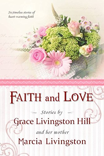 Faith and Love: Stories by Grace Livingston Hill and her mother Marcia Livingston (English Edition) -