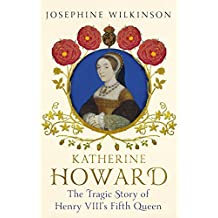 Katherine Howard: The Tragic Story of Henry VIII's Fifth Queen (English Edition)