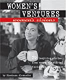Women's Ventures, Women's Visions: 29 Inspiring Stories from Women Who Started Their Own Businesses