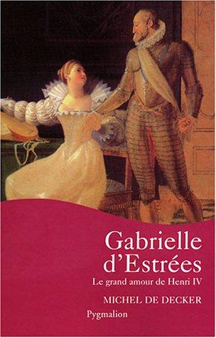 Gabrielle d'Estrées : Le grand amour de Henri IV par Michel de Decker
