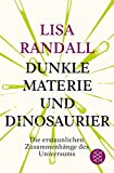 Dunkle Materie und Dinosaurier: Die erstaunlichen Zusammenhänge des Universums - Lisa Randall