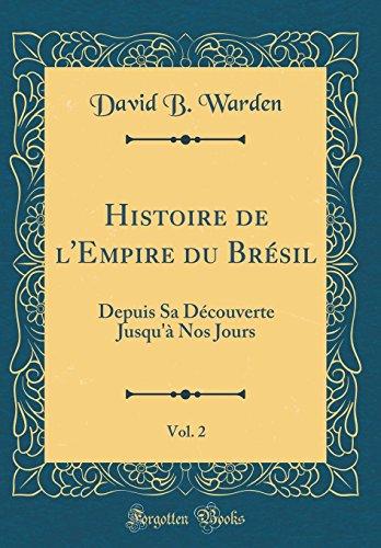 Histoire de l'Empire Du Brésil, Vol. 2: Depuis Sa Découverte Jusqu'à Nos Jours (Classic Reprint) par David B Warden