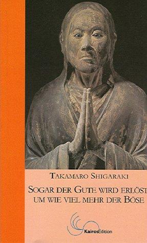 Sogar der Gute wird erlöst, um wie viel mehr der Böse: Der Weg des buddhistischen Meisters Shinran