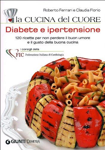 La cucina del cuore. Diabete e ipertensione. 120 ricette per non perdere il buon umore e il gusto della buona cucina