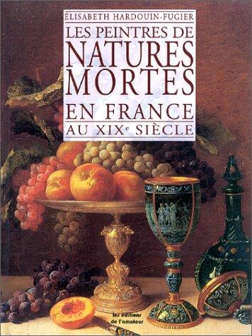 Peintres des natures mortes en France au XIXe siècle par Elisabeth Hardouin-Fugier