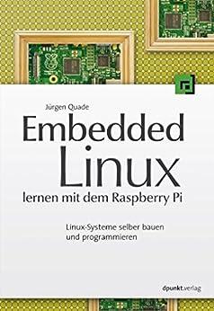 Embedded Linux lernen mit dem Raspberry Pi: Linux-Systeme selber bauen und programmieren von [Quade, Jürgen]