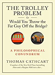 The Trolley Problem, or Would You Throw the Fat Guy Off the Bridge?: A Philosophical Conundrum by Thomas Cathcart (2013-09-10)
