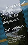 Bicycle Touring for Beginners 2018 edition: Train and prepare for your cycling adventure in six weeks