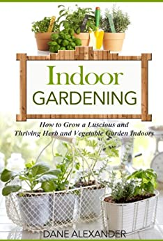 Indoor Gardening: How to Grow a Luscious and Thriving Herb and Vegetable Garden Indoors (Your Guide to Growing Fruits, Vegetables, and Other Plants Indoors) by [Alexander, Dane]